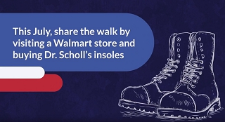 This July, imagine walking in the shoes of an American Soldier. When you try to understand the sacrifice our soldiers make, you can see why supporting America's Troops is so important. This July, share the walk by visiting a Walmart store and buying Dr. School's insoles. For every sale over $10, Bayer will donate $1 to SupportOurTroops.Org !